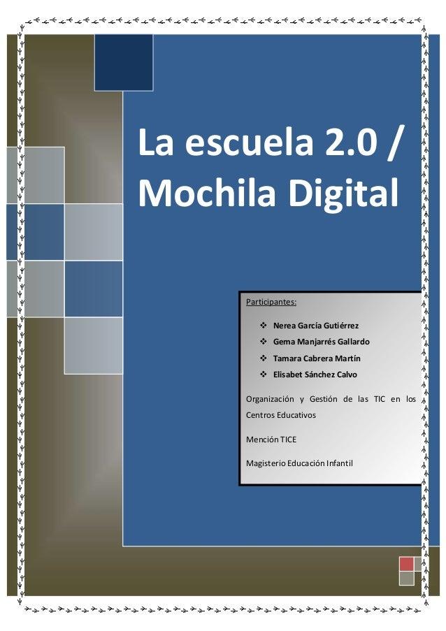 La escuela 2.0 / Mochila Digital Participantes:  Nerea García Gutiérrez  Gema Manjarrés Gallardo  Tamara Cabrera Martín...