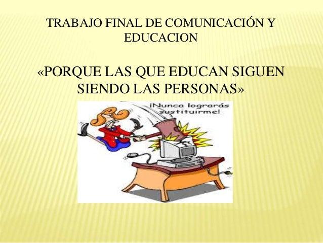 TRABAJO FINAL DE COMUNICACIÓN Y EDUCACION «PORQUE LAS QUE EDUCAN SIGUEN SIENDO LAS PERSONAS»