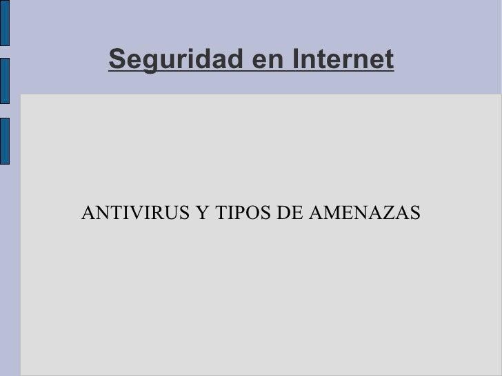Seguridad en Internet ANTIVIRUS Y TIPOS DE AMENAZAS