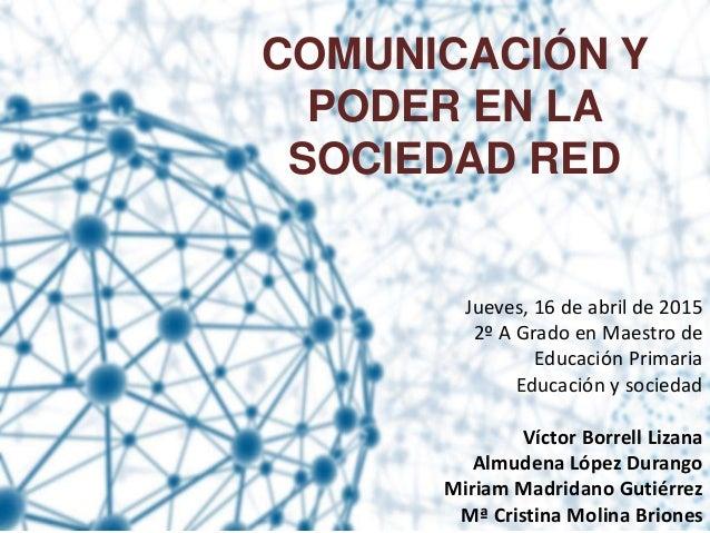 COMUNICACIÓN Y PODER EN LA SOCIEDAD RED Jueves, 16 de abril de 2015 2º A Grado en Maestro de Educación Primaria Educación ...