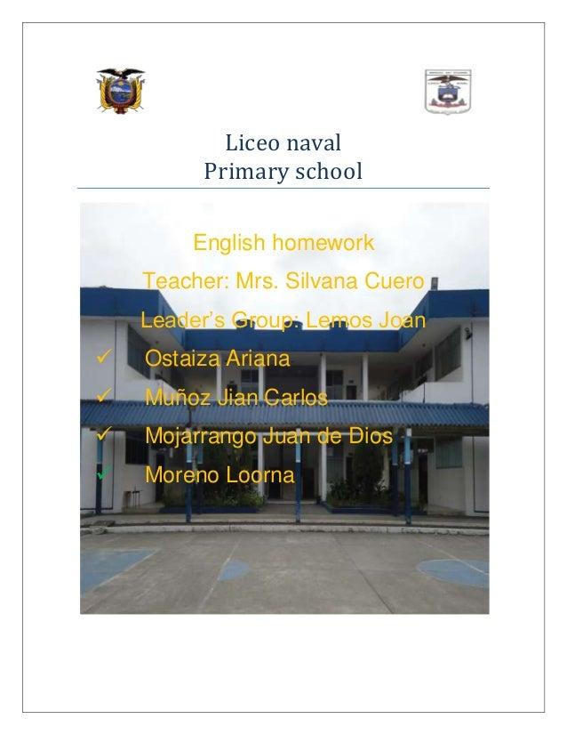 Liceo naval Primary school English homework Teacher: Mrs. Silvana Cuero Leader's Group: Lemos Joan   Ostaiza Ariana    M...