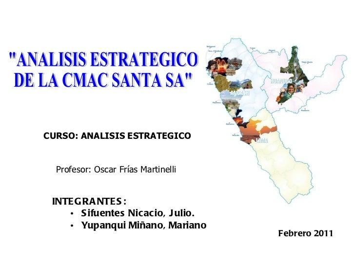 """Profesor: Oscar Frías Martinelli Febrero 2011 """"ANALISIS ESTRATEGICO DE LA CMAC SANTA SA"""" CURSO: ANALISIS ESTRATE..."""