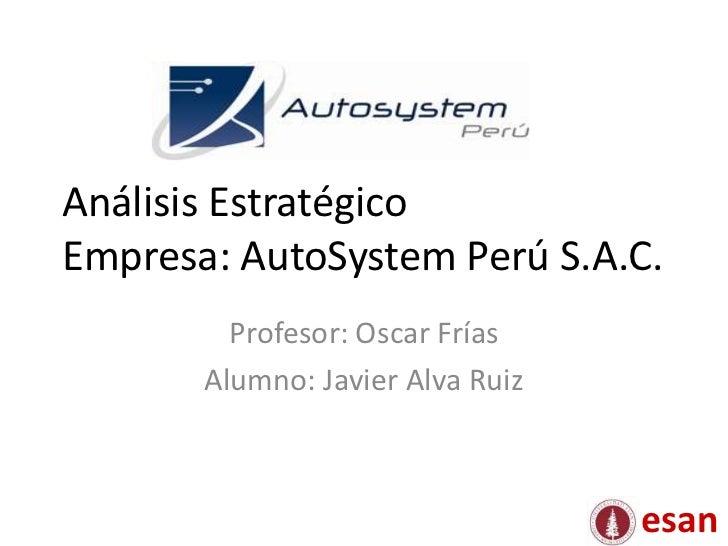 Análisis EstratégicoEmpresa: AutoSystem Perú S.A.C.         Profesor: Oscar Frías       Alumno: Javier Alva Ruiz          ...