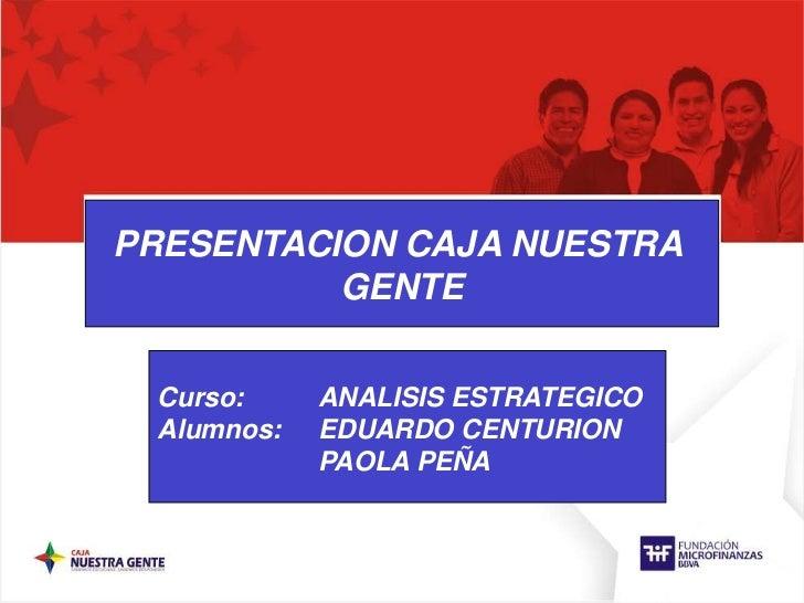 PRESENTACION CAJA NUESTRA <br />GENTE<br />Curso: ANALISIS ESTRATEGICO<br />Alumnos: EDUARDO CENTURION<br />PAOLA PEÑA...