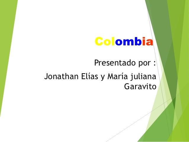 Colombia             Presentado por :Jonathan Elías y María juliana                     Garavito