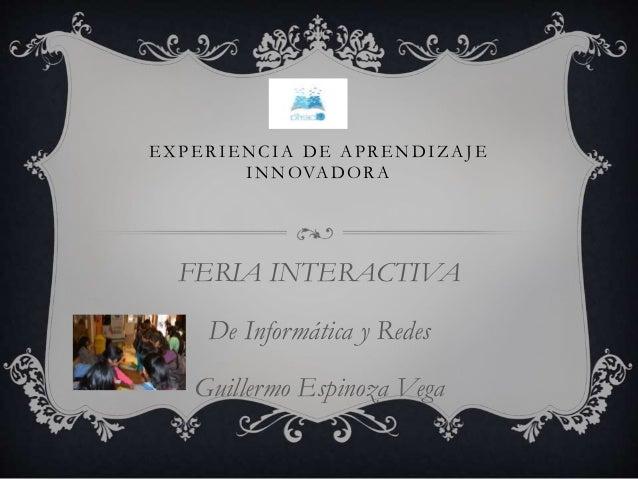 EXPERIENCIA DE APRENDIZAJE INNOVADORA FERIA INTERACTIVA De Informática y Redes Guillermo Espinoza Vega