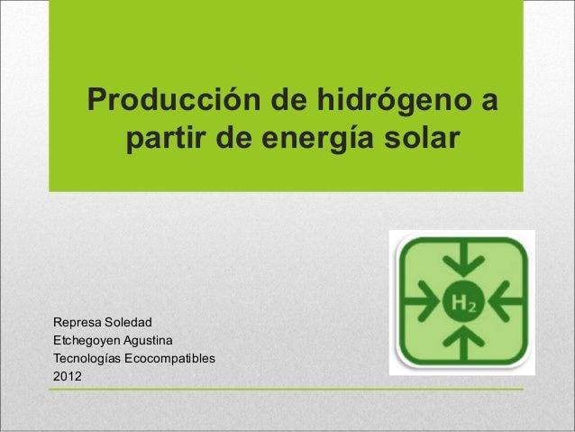 Producción de hidrógeno a       partir de energía solarRepresa SoledadEtchegoyen AgustinaTecnologías Ecocompatibles2012