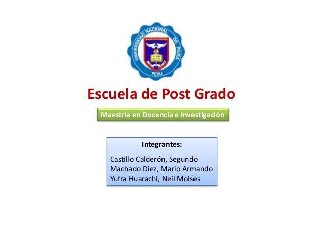 Escuela de Post Grado Integrantes: Castillo Calderón, Segundo Machado Diez, Mario Armando Yufra Huarachi, Neil Moises Maes...