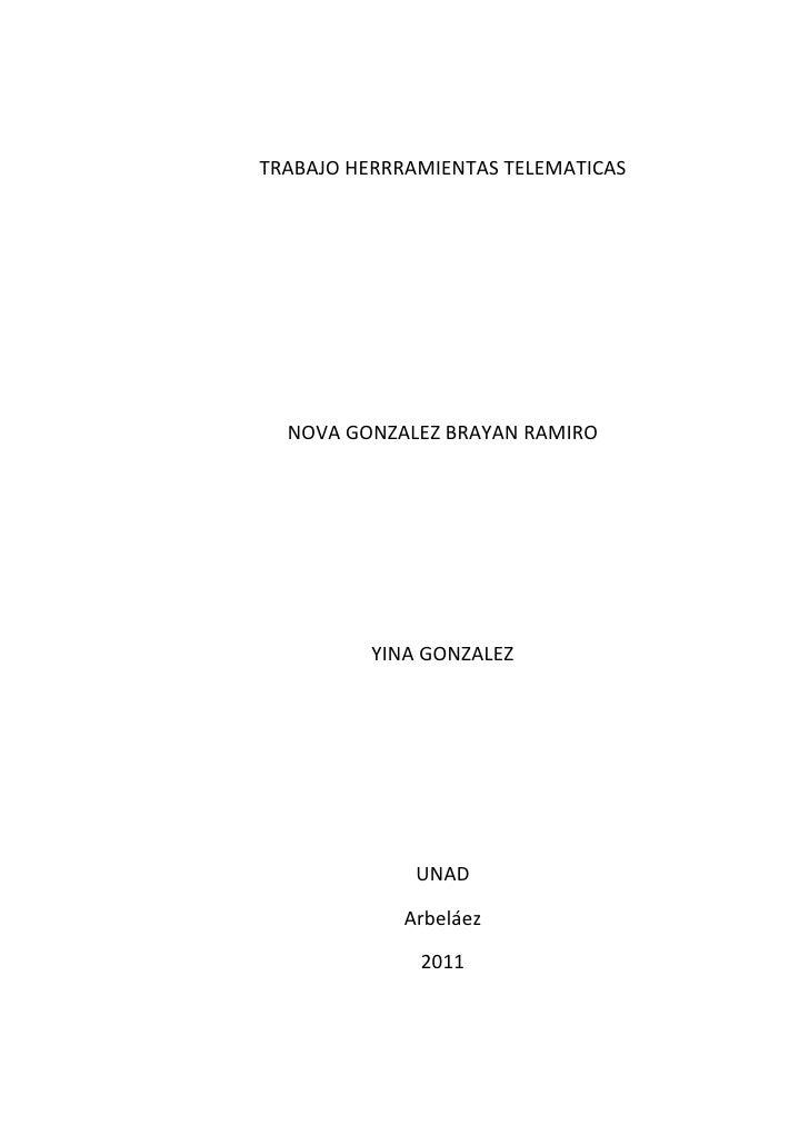 TRABAJO HERRRAMIENTAS TELEMATICAS<br />NOVA GONZALEZ BRAYAN RAMIRO<br />YINA GONZALEZ<br />UNAD <br />Arbeláez<br />2011<b...