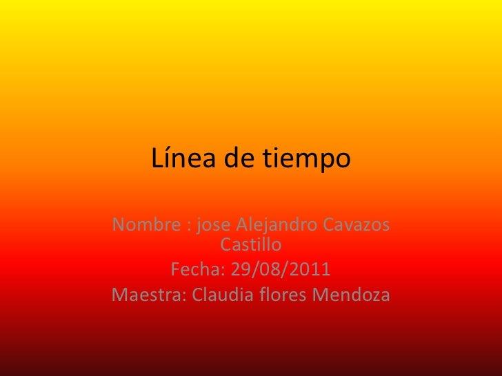 Línea de tiempoNombre : jose Alejandro Cavazos            Castillo      Fecha: 29/08/2011Maestra: Claudia flores Mendoza