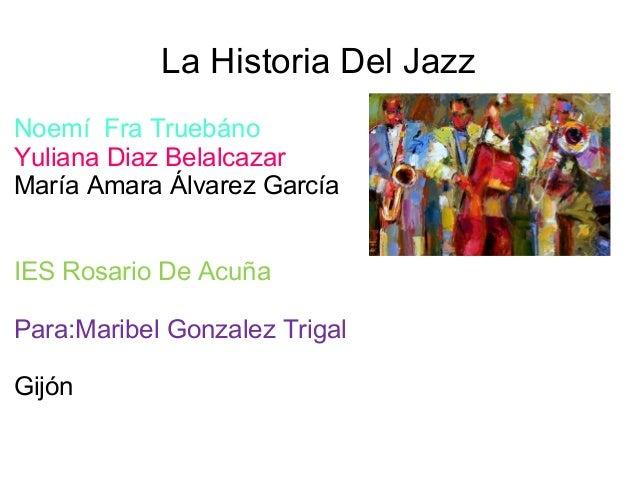 La Historia Del Jazz Noemí Fra Truebáno Yuliana Diaz Belalcazar María Amara Álvarez García IES Rosario De Acuña Para:Marib...