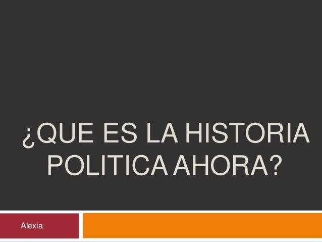 ¿QUE ES LA HISTORIA  POLITICA AHORA?  Alexia