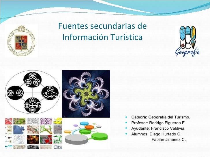 Fuentes secundarias de Información Turística <ul><li>Cátedra: Geografía del Turismo. </li></ul><ul><li>Profesor: Rodrigo F...