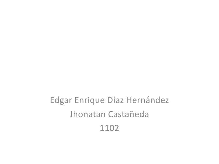 Edgar Enrique Díaz Hernández    Jhonatan Castañeda            1102