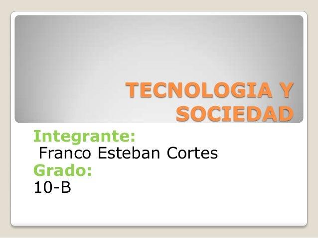 TECNOLOGIA Y SOCIEDAD Integrante: Franco Esteban Cortes Grado: 10-B
