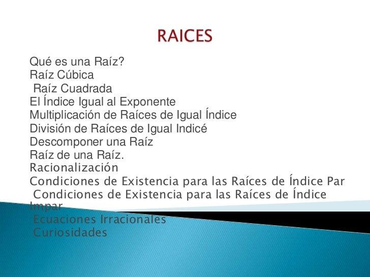 RAICES<br />Qué es una Raíz?<br />Raíz Cúbica<br /> Raíz Cuadrada <br />El Índice Igual al Exponente<br />Multiplicación d...