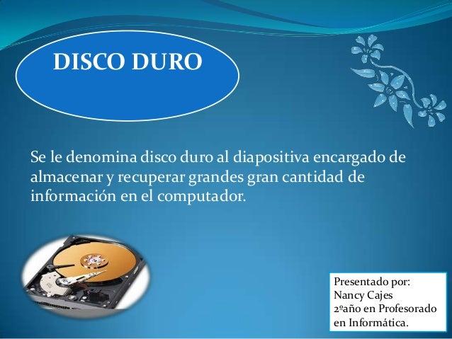 DISCO DURO  Se le denomina disco duro al diapositiva encargado de almacenar y recuperar grandes gran cantidad de informaci...