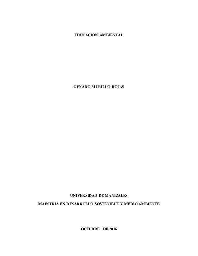EDUCACION AMBIENTAL GENARO MURILLO ROJAS UNIVERSIDAD DE MANIZALES MAESTRIA EN DESARROLLO SOSTENIBLE Y MEDIO AMBIENTE OCTUB...