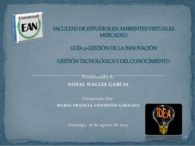 Presentado A: NOFAL NAGLES GARCIA Presentado Por: MARIA FRANCIA LONDOÑO GIRALDO domingo, 18 de agosto de 2013 1
