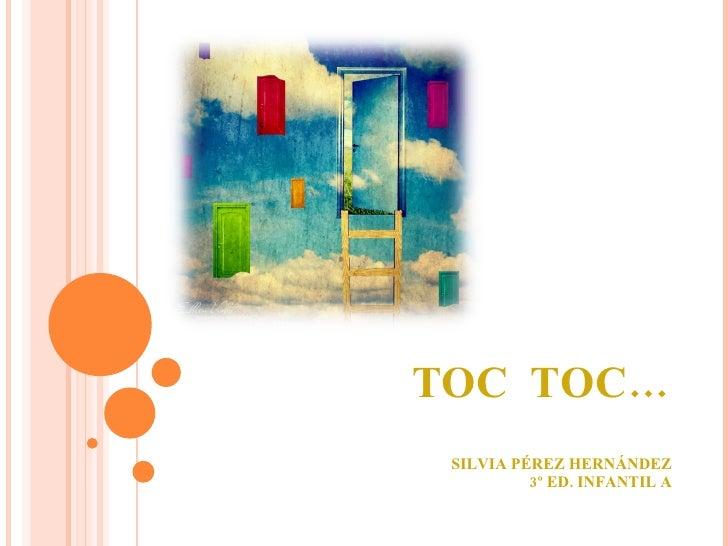TOC  TOC… SILVIA PÉREZ HERNÁNDEZ 3º ED. INFANTIL A