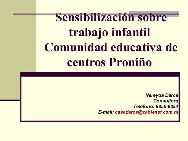 Sensibilización sobre trabajo infantil Comunidad educativa de centros Proniño Nereyda Darce Consultora Teléfono: 8850-9354...