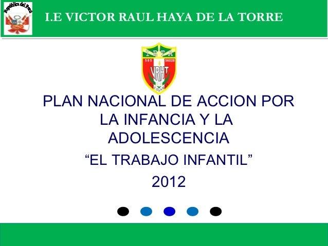 I.E VICTOR RAUL HAYA DE LA TORREMinisterio de Trabajo y Promoción del Empleo PLAN NACIONAL DE ACCION POR       LA INFANCIA...