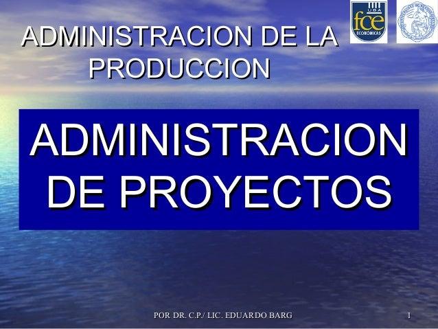 POR DR. C.P./ LIC. EDUARDO BARGPOR DR. C.P./ LIC. EDUARDO BARG 11 ADMINISTRACION DE LAADMINISTRACION DE LA PRODUCCIONPRODU...