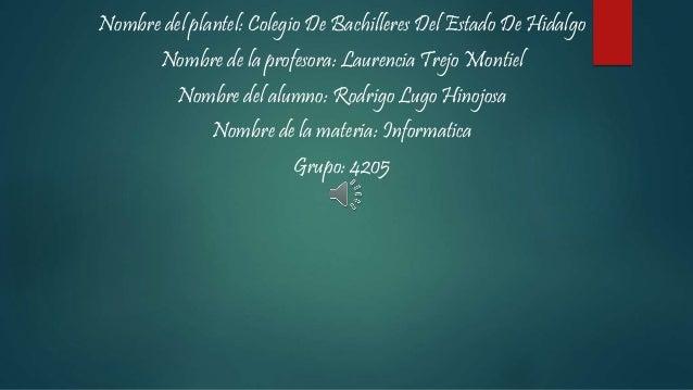 Nombre del plantel: Colegio De Bachilleres Del Estado De Hidalgo Nombre de la profesora: Laurencia Trejo Montiel Nombre de...
