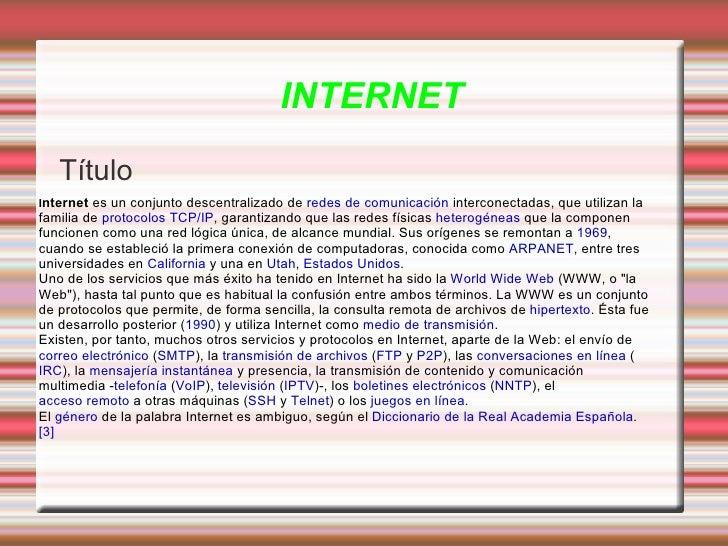 INTERNET Título I nternet  es un conjunto descentralizado de  redes de comunicación  interconectadas, que utilizan la fami...