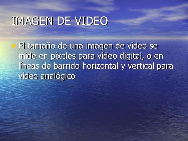 IMAGEN DE VIDEO <ul><li>El tamaño de una imagen de vídeo se mide en píxeles para vídeo digital, o en líneas de barrido hor...