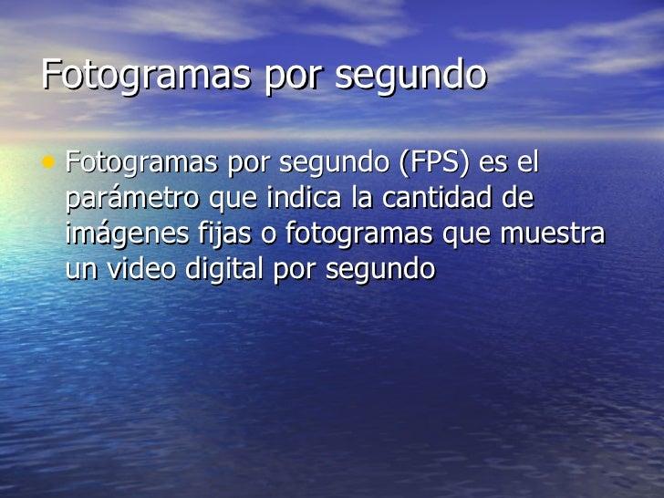 Fotogramas por segundo <ul><li>Fotogramas por segundo (FPS) es el parámetro que indica la cantidad de imágenes fijas o fot...