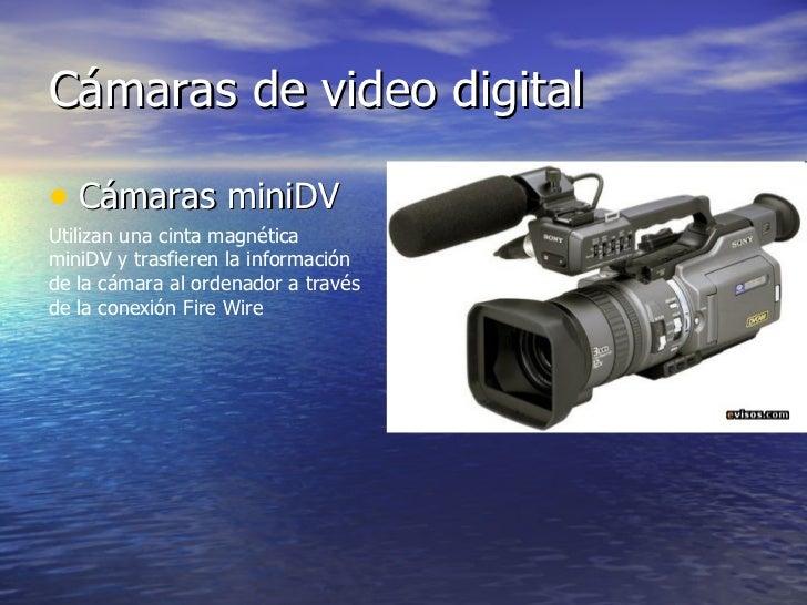 Cámaras de video digital <ul><li>Cámaras miniDV  </li></ul>Utilizan una cinta magnética miniDV y trasfieren la información...