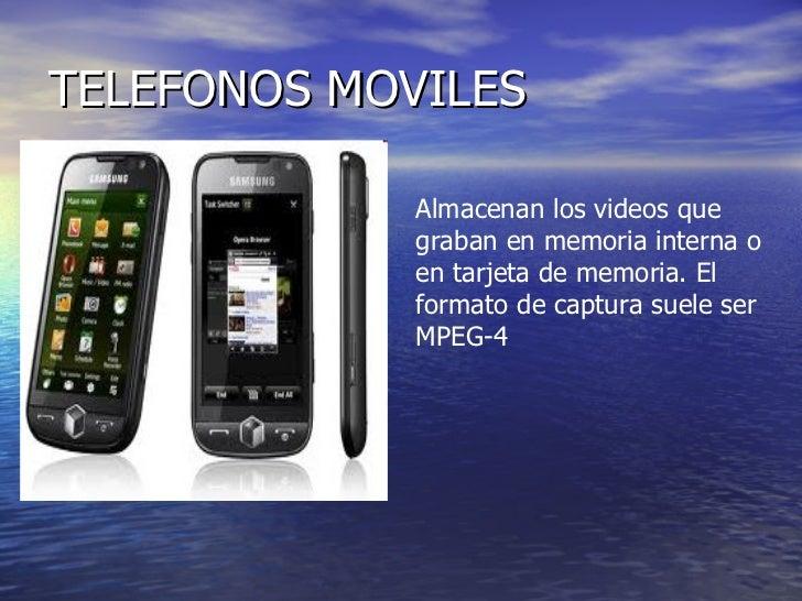 TELEFONOS MOVILES Almacenan los videos que graban en memoria interna o en tarjeta de memoria. El formato de captura suele ...