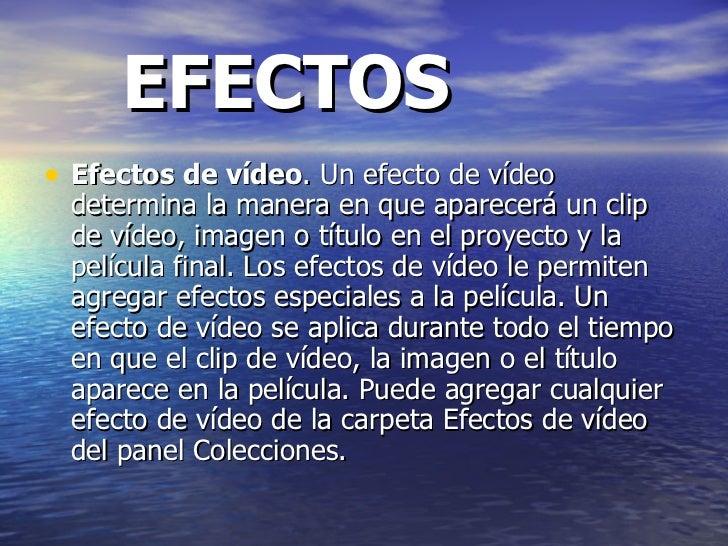 EFECTOS <ul><li>Efectos de vídeo . Un efecto de vídeo determina la manera en que aparecerá un clip de vídeo, imagen o títu...