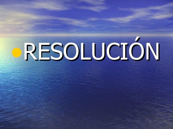 <ul><li>RESOLUCIÓN </li></ul>