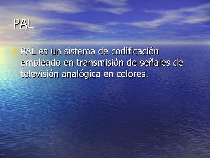 PAL <ul><li>PAL es un sistema de codificación empleado en transmisión de señales de televisión analógica en colores.  </li...