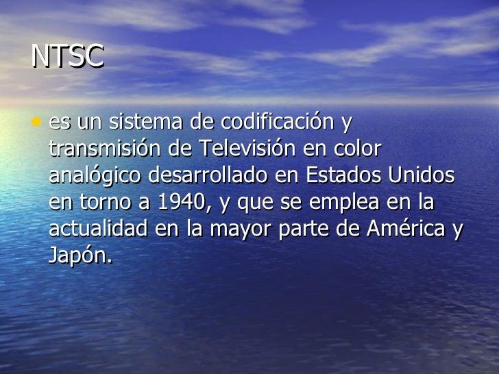 NTSC <ul><li>es un sistema de codificación y transmisión de Televisión en color analógico desarrollado en Estados Unidos e...