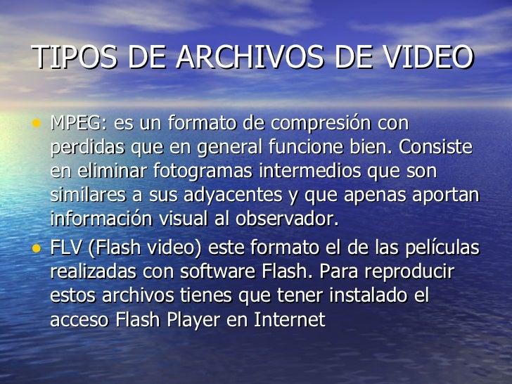 TIPOS DE ARCHIVOS DE VIDEO <ul><li>MPEG: es un formato de compresión con perdidas que en general funcione bien. Consiste e...