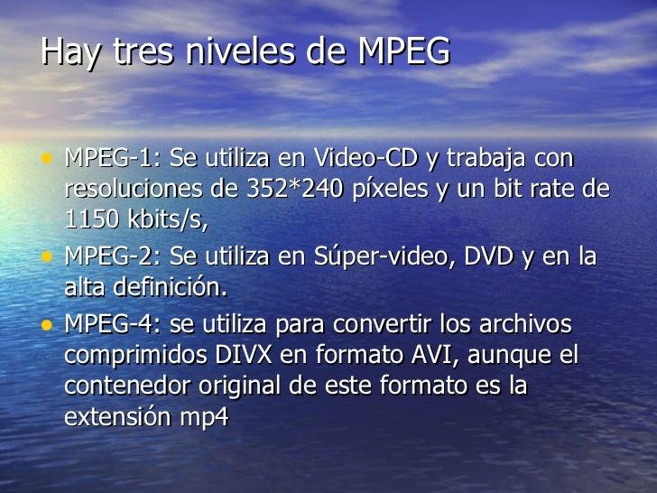 Hay tres niveles de MPEG <ul><li>MPEG-1: Se utiliza en Video-CD y trabaja con resoluciones de 352*240 píxeles y un bit rat...
