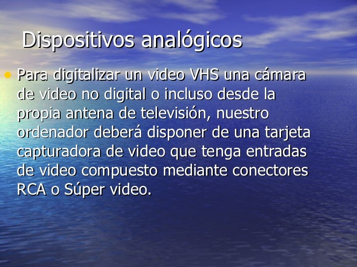 Dispositivos analógicos <ul><li>Para digitalizar un video VHS una cámara de video no digital o incluso desde la propia ant...