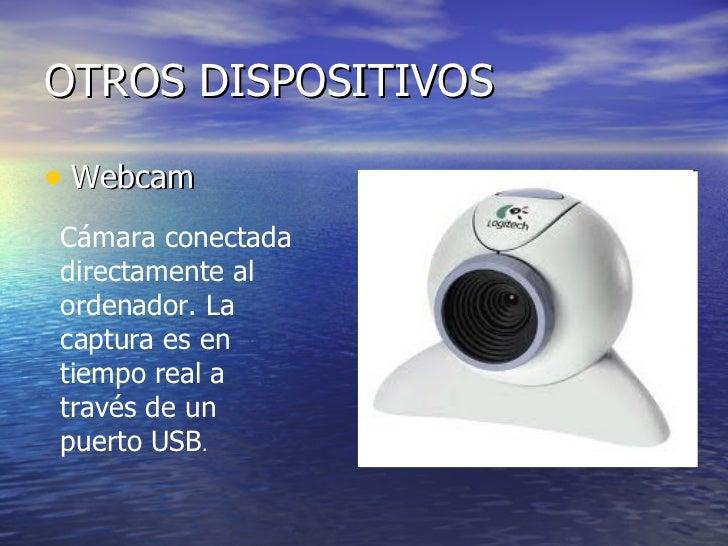 OTROS DISPOSITIVOS <ul><li>Webcam  </li></ul>Cámara conectada directamente al ordenador. La captura es en tiempo real a tr...