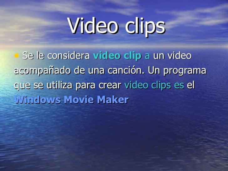 Video clips   <ul><li>Se le considera  video clip  a  un video  </li></ul><ul><li>acompañado de una canción. Un programa  ...