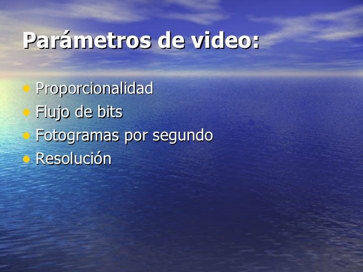 Parámetros de video: <ul><li>Proporcionalidad </li></ul><ul><li>Flujo de bits </li></ul><ul><li>Fotogramas por segundo </l...