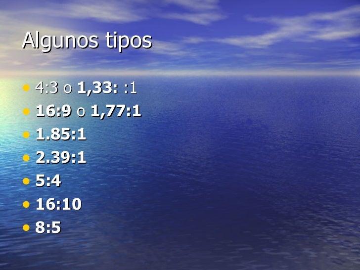 Algunos tipos <ul><li>4:3 o  1,33:  :1 </li></ul><ul><li>16:9  o  1,77:1   </li></ul><ul><li>1.85:1   </li></ul><ul><li>2....