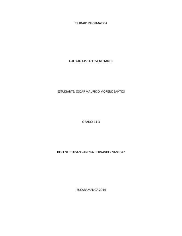 TRABAJO INFORMATICA COLEGIO JOSE CELESTINO MUTIS ESTUDIANTE: OSCAR MAURICIO MORENO SANTOS GRADO: 11-3 DOCENTE: SUSAN VANES...