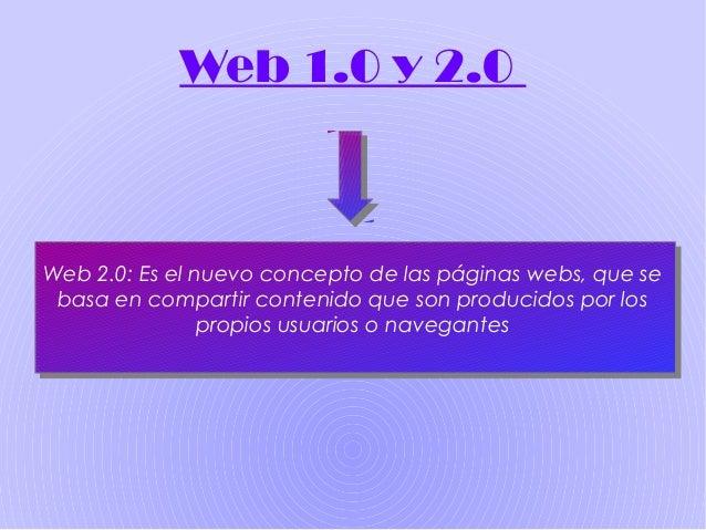 Web 1.0 y 2.0 Web 2.0: Es el nuevo concepto de las páginas webs, que se basa en compartir contenido que son producidos por...