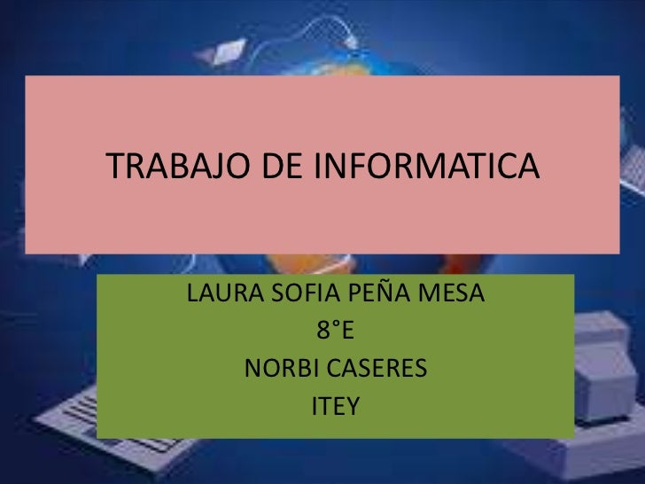 TRABAJO DE INFORMATICA    LAURA SOFIA PEÑA MESA              8°E        NORBI CASERES             ITEY