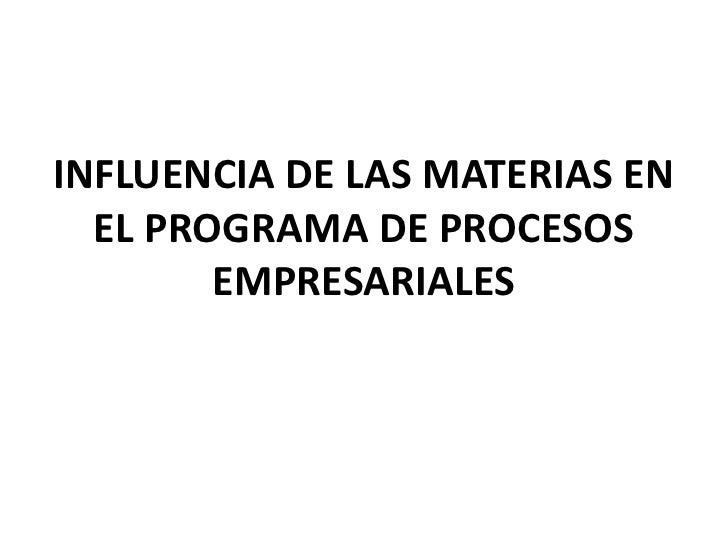 INFLUENCIA DE LAS MATERIAS EN  EL PROGRAMA DE PROCESOS        EMPRESARIALES