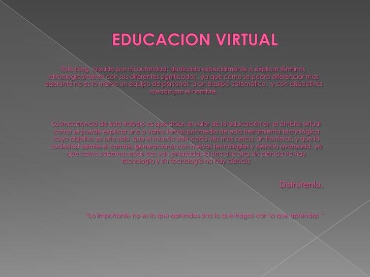 EDUCACION VIRTUAL<br />Este blog  creado por mi autoridad; dedicado especialmente a explicar términos etimológicamente con...