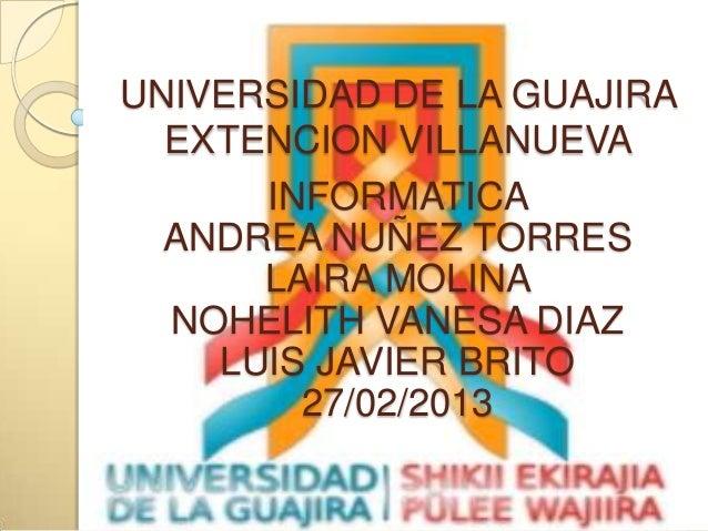 UNIVERSIDAD DE LA GUAJIRA  EXTENCION VILLANUEVA      INFORMATICA  ANDREA NUÑEZ TORRES      LAIRA MOLINA  NOHELITH VANESA D...